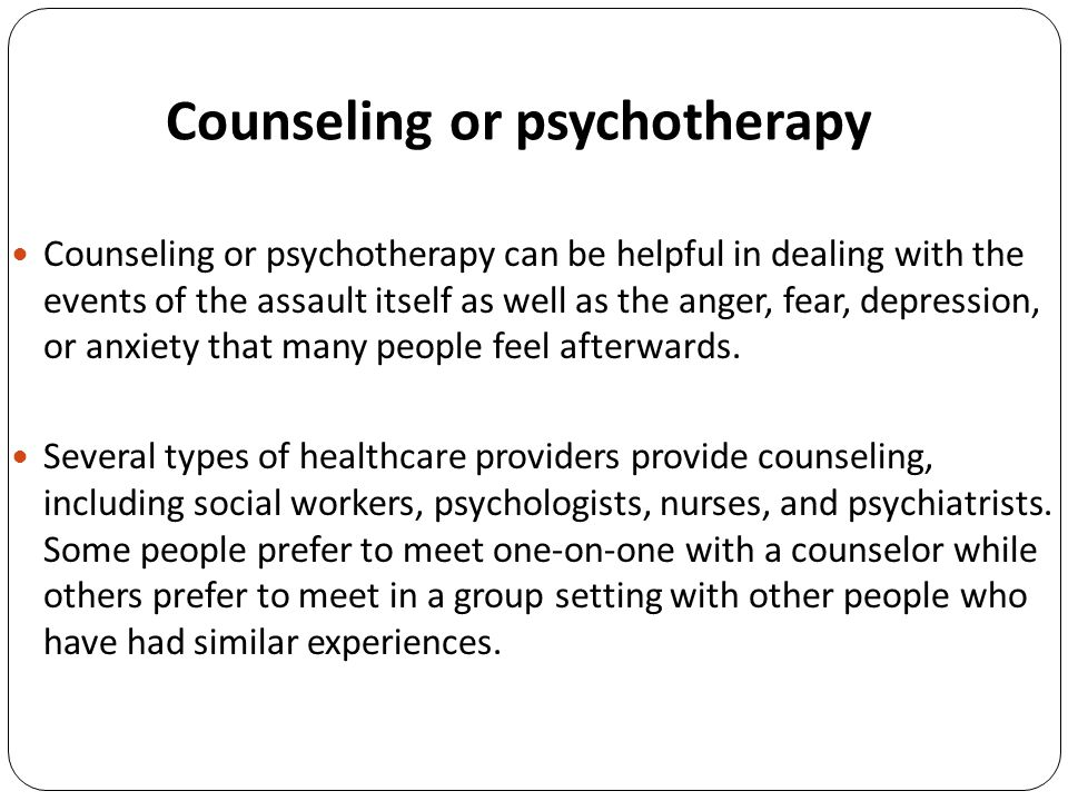 Counseling or psychotherapy Counseling or psychotherapy can be helpful in dealing with the events of the assault itself as well as the anger, fear, depression, or anxiety that many people feel afterwards.