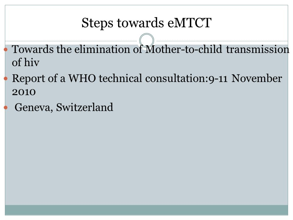 Steps towards eMTCT Towards the elimination of Mother-to-child transmission of hiv Report of a WHO technical consultation:9-11 November 2010 Geneva, Switzerland