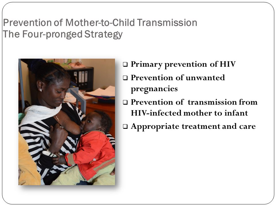 Prevention of Mother-to-Child Transmission The Four-pronged Strategy  Primary prevention of HIV  Prevention of unwanted pregnancies  Prevention of transmission from HIV-infected mother to infant  Appropriate treatment and care