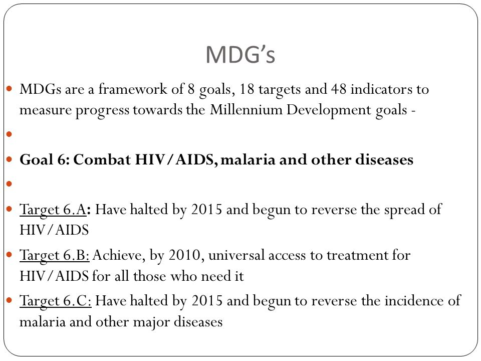 MDG's MDGs are a framework of 8 goals, 18 targets and 48 indicators to measure progress towards the Millennium Development goals - Goal 6: Combat HIV/AIDS, malaria and other diseases Target 6.A: Have halted by 2015 and begun to reverse the spread of HIV/AIDS Target 6.B: Achieve, by 2010, universal access to treatment for HIV/AIDS for all those who need it Target 6.C: Have halted by 2015 and begun to reverse the incidence of malaria and other major diseases