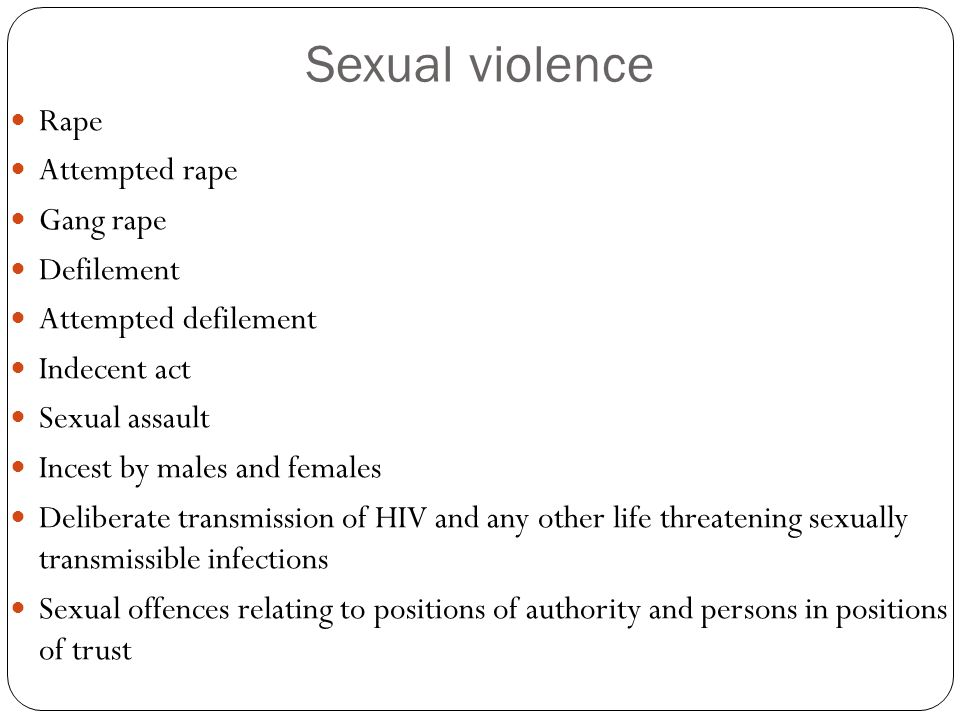 Sexual violence Rape Attempted rape Gang rape Defilement Attempted defilement Indecent act Sexual assault Incest by males and females Deliberate transmission of HIV and any other life threatening sexually transmissible infections Sexual offences relating to positions of authority and persons in positions of trust