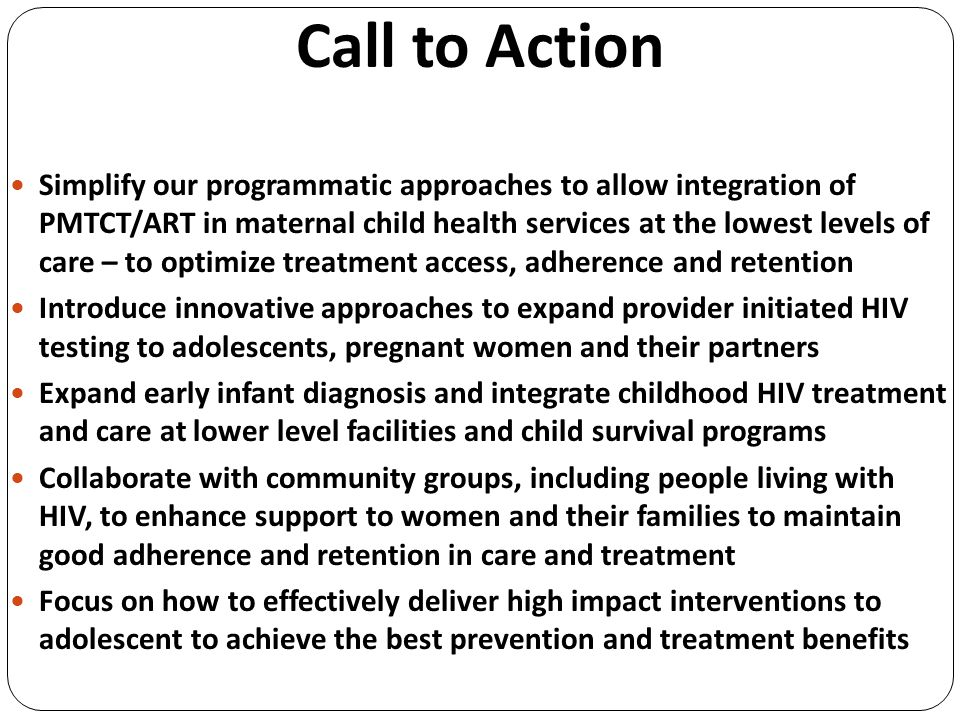 Call to Action Simplify our programmatic approaches to allow integration of PMTCT/ART in maternal child health services at the lowest levels of care – to optimize treatment access, adherence and retention Introduce innovative approaches to expand provider initiated HIV testing to adolescents, pregnant women and their partners Expand early infant diagnosis and integrate childhood HIV treatment and care at lower level facilities and child survival programs Collaborate with community groups, including people living with HIV, to enhance support to women and their families to maintain good adherence and retention in care and treatment Focus on how to effectively deliver high impact interventions to adolescent to achieve the best prevention and treatment benefits