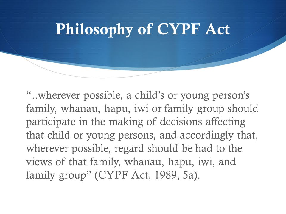 """Philosophy of CYPF Act """"..wherever possible, a child's or young person's family, whanau, hapu, iwi or family group should participate in the making of"""