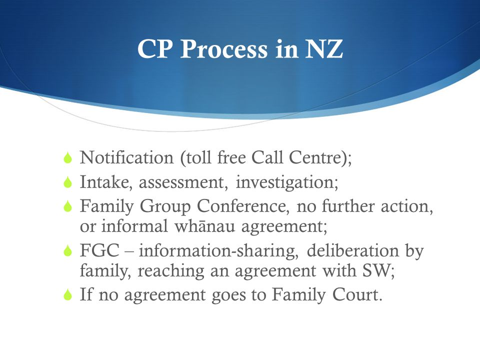 CP Process in NZ  Notification (toll free Call Centre);  Intake, assessment, investigation;  Family Group Conference, no further action, or informa