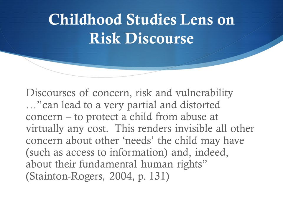 """Childhood Studies Lens on Risk Discourse Discourses of concern, risk and vulnerability …""""can lead to a very partial and distorted concern – to protect"""