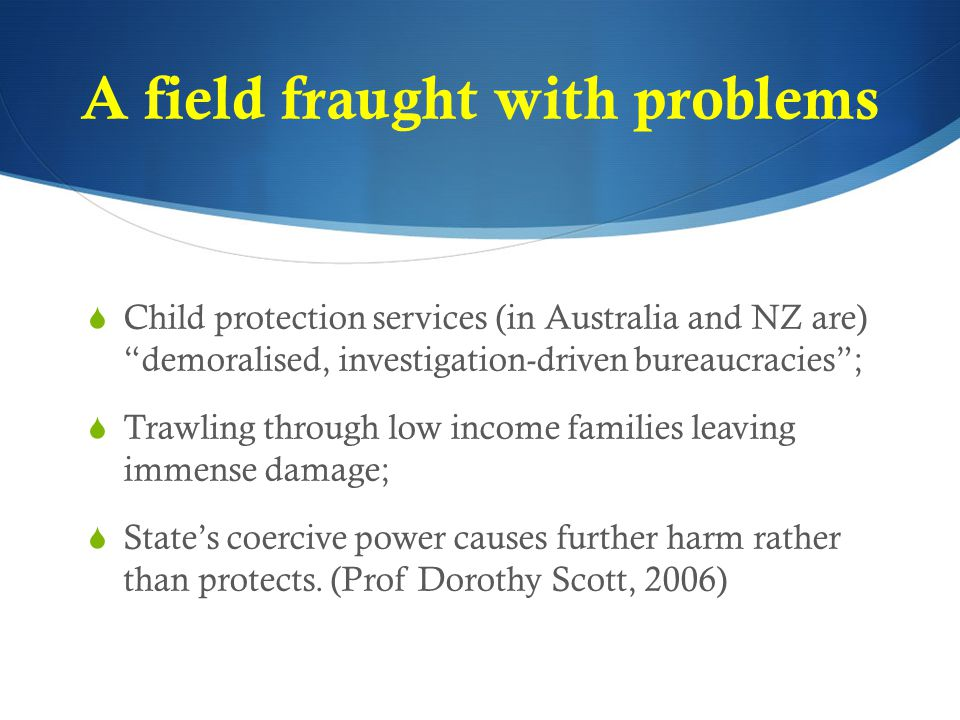 """A field fraught with problems  Child protection services (in Australia and NZ are) """"demoralised, investigation-driven bureaucracies"""";  Trawling thro"""