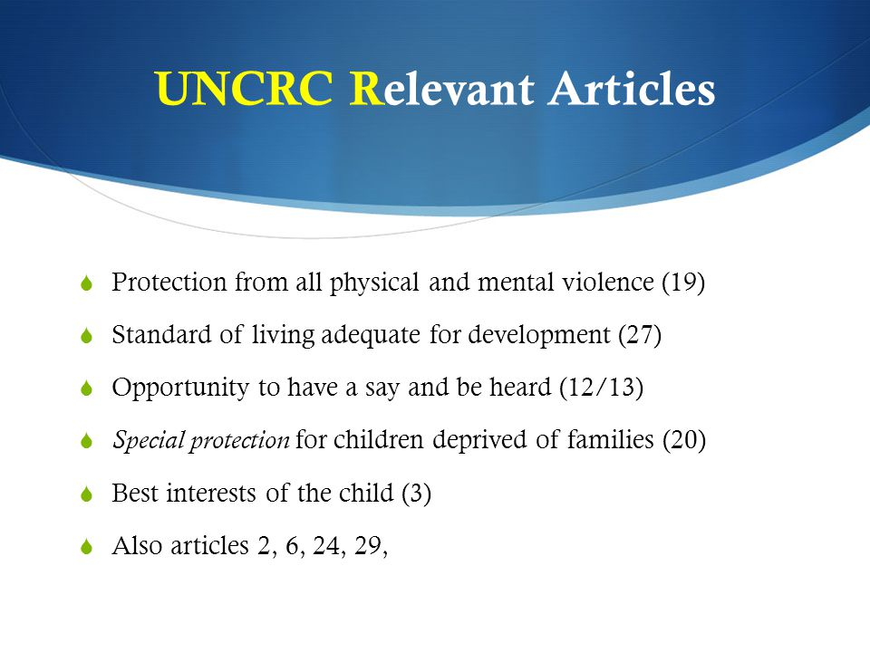 UNCRC Relevant Articles  Protection from all physical and mental violence (19)  Standard of living adequate for development (27)  Opportunity to ha