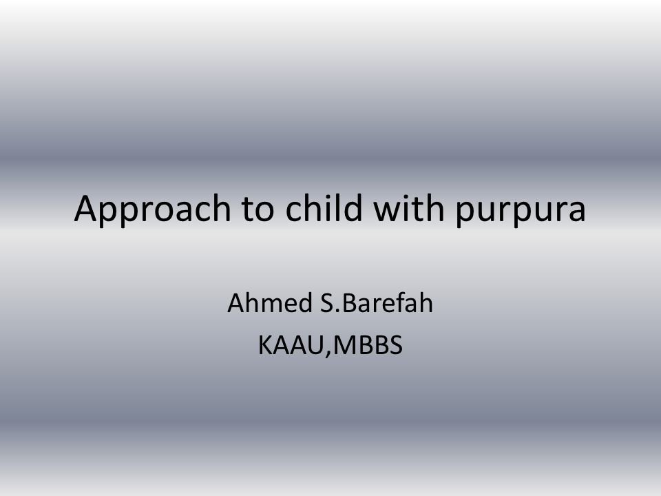 Approach to child with purpura Ahmed S.Barefah KAAU,MBBS
