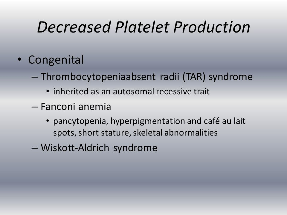 Decreased Platelet Production Congenital – Thrombocytopenia­absent radii (TAR) syndrome inherited as an autosomal recessive trait – Fanconi anemia pancytopenia, hyperpigmentation and café au lait spots, short stature, skeletal abnormalities – Wiskott-Aldrich syndrome