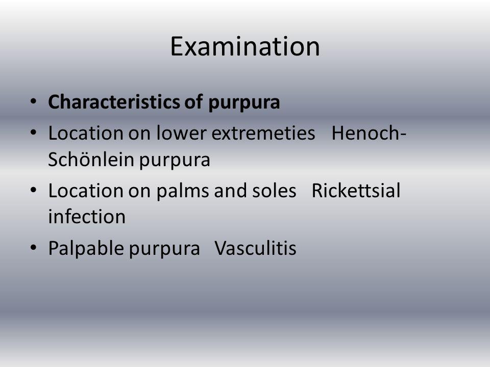 Examination Characteristics of purpura Location on lower extremeties Henoch- Schönlein purpura Location on palms and soles Rickettsial infection Palpa
