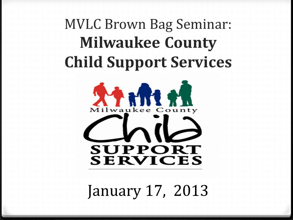 MVLC Brown Bag Seminar: Milwaukee County Child Support Services January 17, 2013