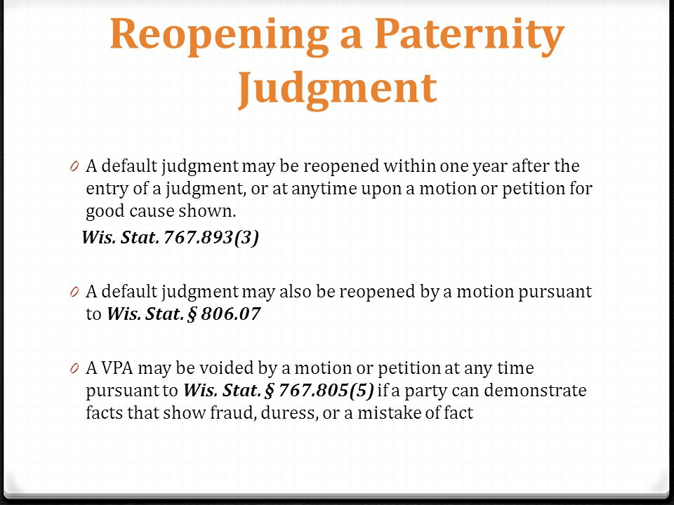 Reopening a Paternity Judgment 0 A default judgment may be reopened within one year after the entry of a judgment, or at anytime upon a motion or petition for good cause shown.