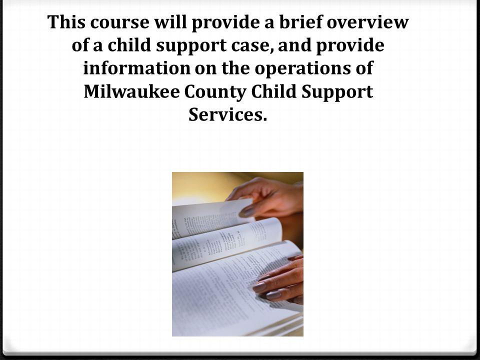 This course will provide a brief overview of a child support case, and provide information on the operations of Milwaukee County Child Support Services.