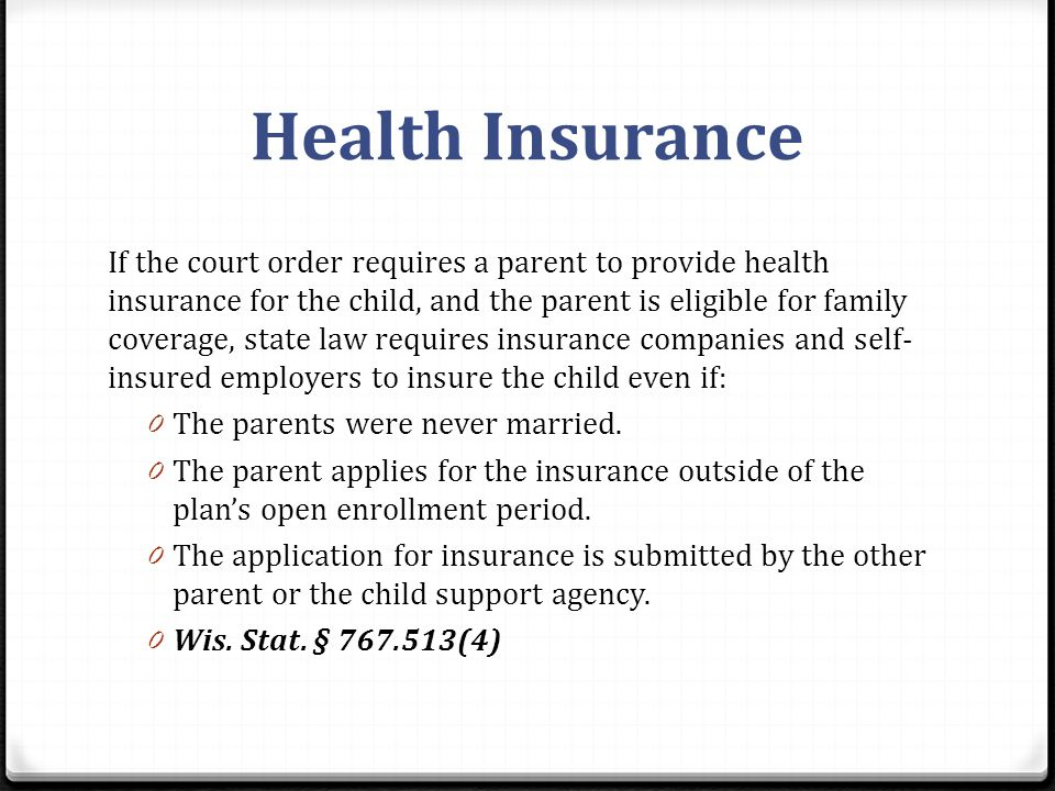 Health Insurance If the court order requires a parent to provide health insurance for the child, and the parent is eligible for family coverage, state law requires insurance companies and self- insured employers to insure the child even if: 0 The parents were never married.
