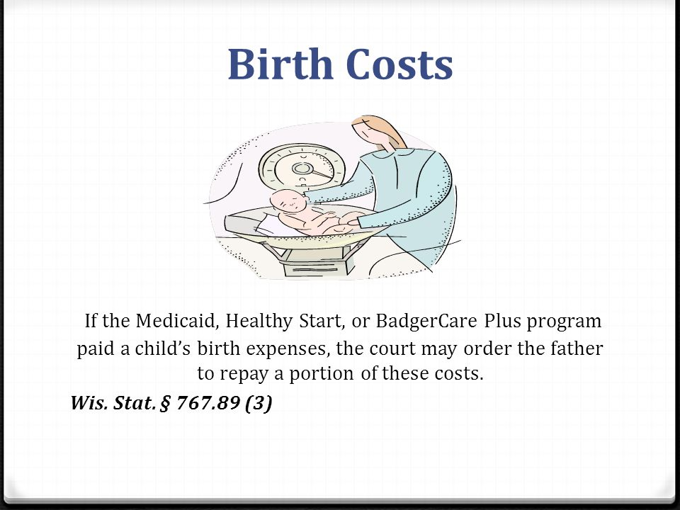 Birth Costs If the Medicaid, Healthy Start, or BadgerCare Plus program paid a child's birth expenses, the court may order the father to repay a portion of these costs.