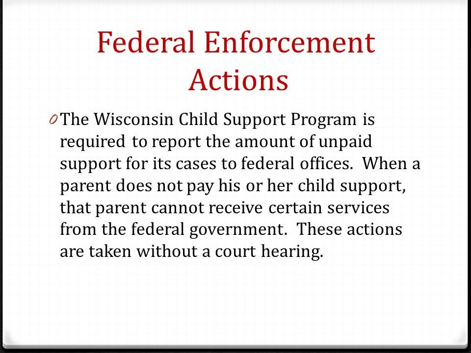 Federal Enforcement Actions 0 The Wisconsin Child Support Program is required to report the amount of unpaid support for its cases to federal offices.