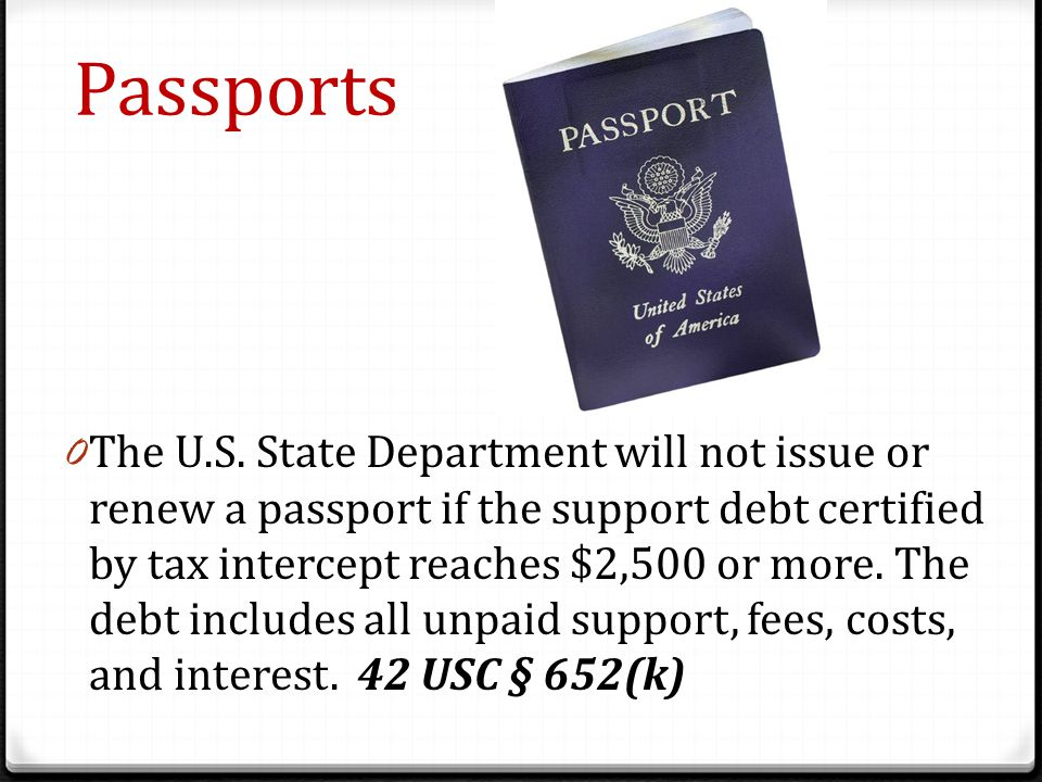 Passports 0 The U.S. State Department will not issue or renew a passport if the support debt certified by tax intercept reaches $2,500 or more. The de