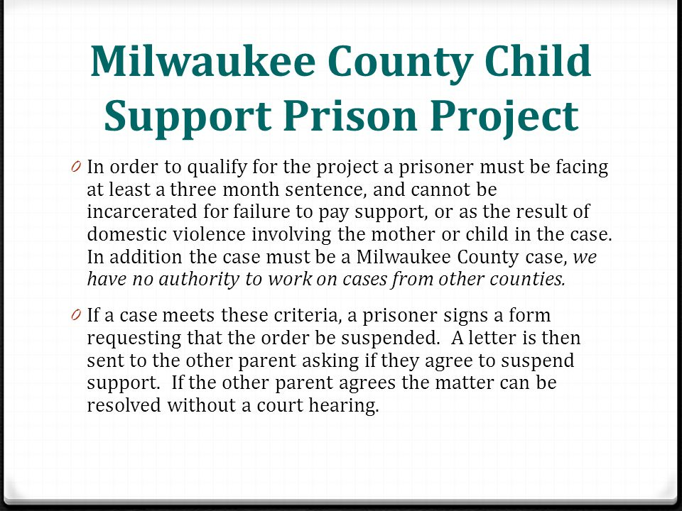 Milwaukee County Child Support Prison Project 0 In order to qualify for the project a prisoner must be facing at least a three month sentence, and cannot be incarcerated for failure to pay support, or as the result of domestic violence involving the mother or child in the case.