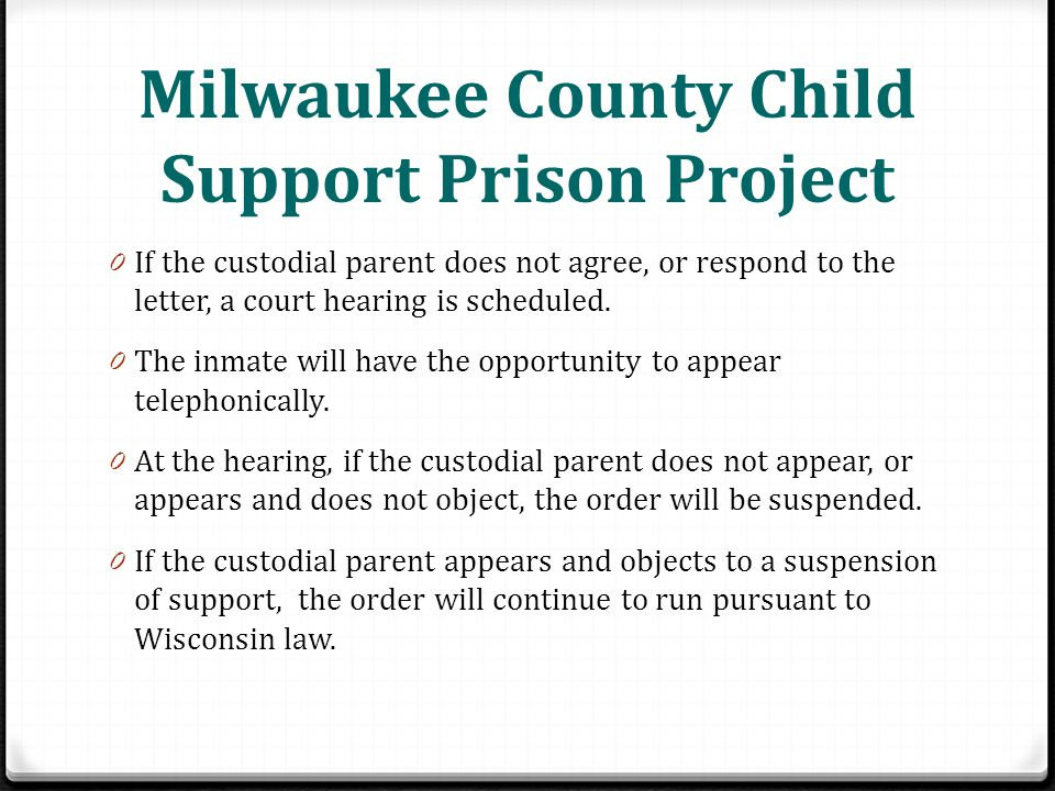 Milwaukee County Child Support Prison Project 0 If the custodial parent does not agree, or respond to the letter, a court hearing is scheduled.