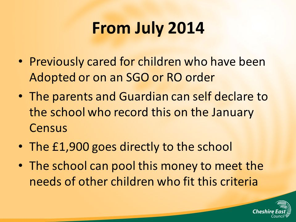 From July 2014 Previously cared for children who have been Adopted or on an SGO or RO order The parents and Guardian can self declare to the school who record this on the January Census The £1,900 goes directly to the school The school can pool this money to meet the needs of other children who fit this criteria