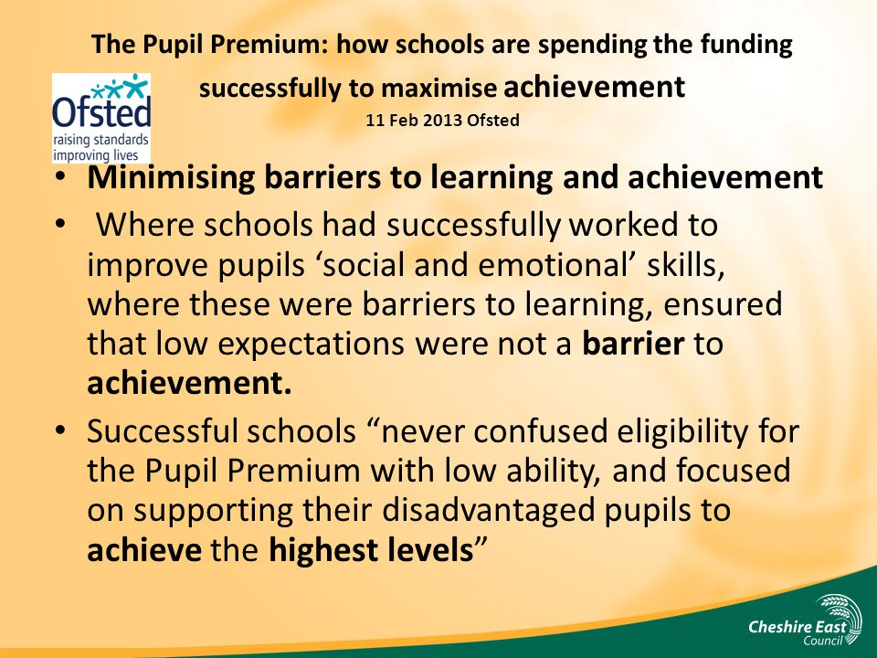 The Pupil Premium: how schools are spending the funding successfully to maximise achievement 11 Feb 2013 Ofsted Minimising barriers to learning and achievement Where schools had successfully worked to improve pupils 'social and emotional' skills, where these were barriers to learning, ensured that low expectations were not a barrier to achievement.