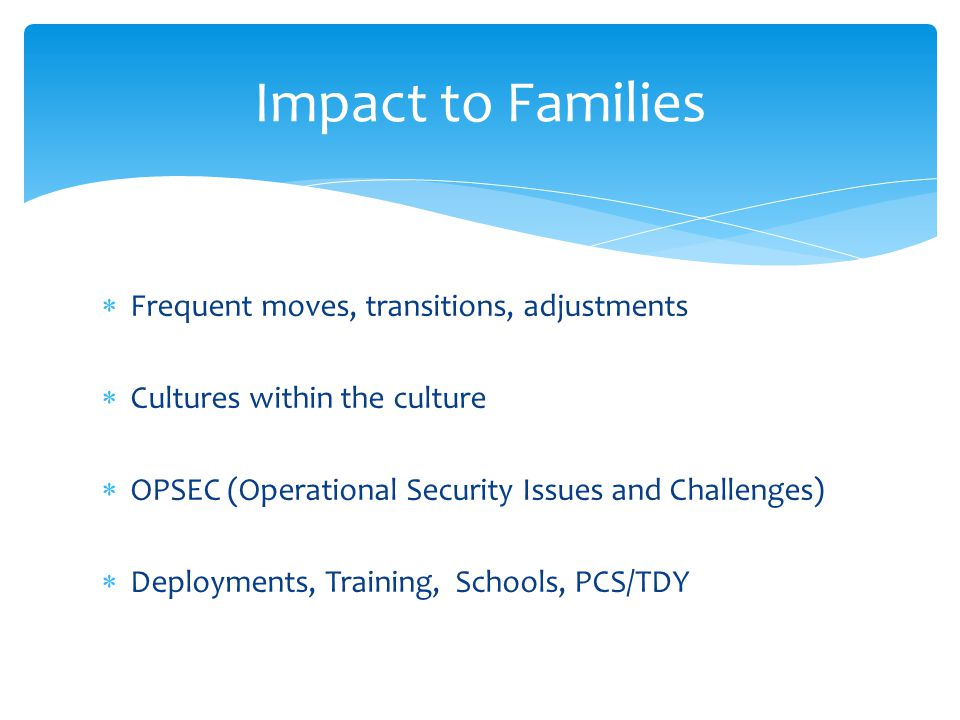  Frequent moves, transitions, adjustments  Cultures within the culture  OPSEC (Operational Security Issues and Challenges)  Deployments, Training, Schools, PCS/TDY Impact to Families