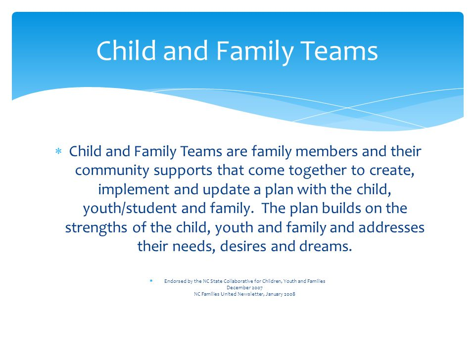  Child and Family Teams are family members and their community supports that come together to create, implement and update a plan with the child, youth/student and family.