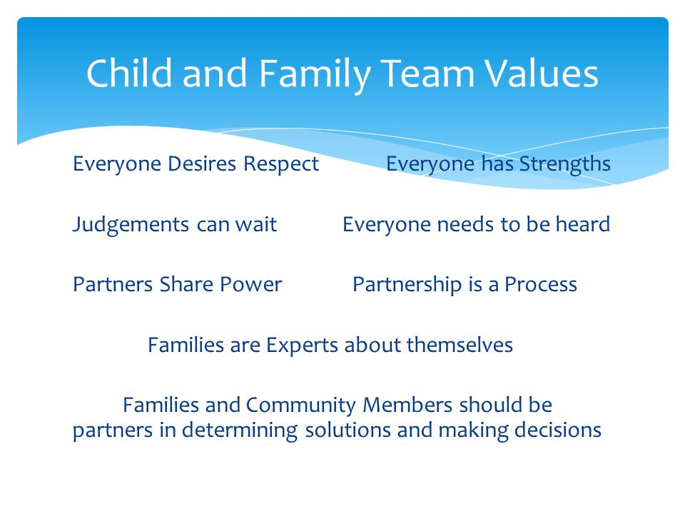 Everyone Desires Respect Everyone has Strengths Judgements can wait Everyone needs to be heard Partners Share Power Partnership is a Process Families are Experts about themselves Families and Community Members should be partners in determining solutions and making decisions Child and Family Team Values