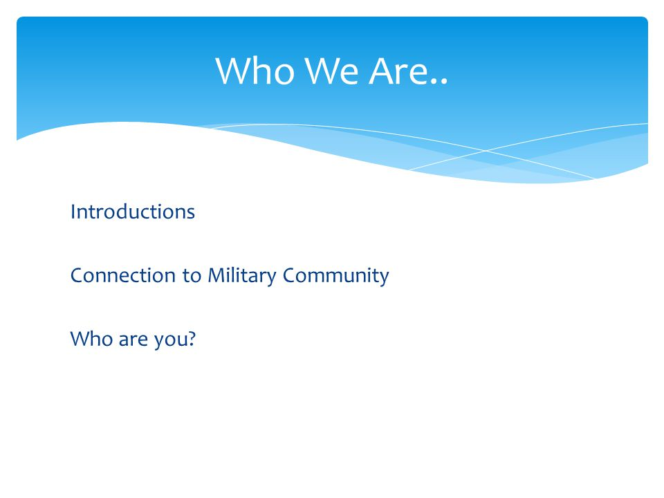 Introductions Connection to Military Community Who are you? Who We Are..