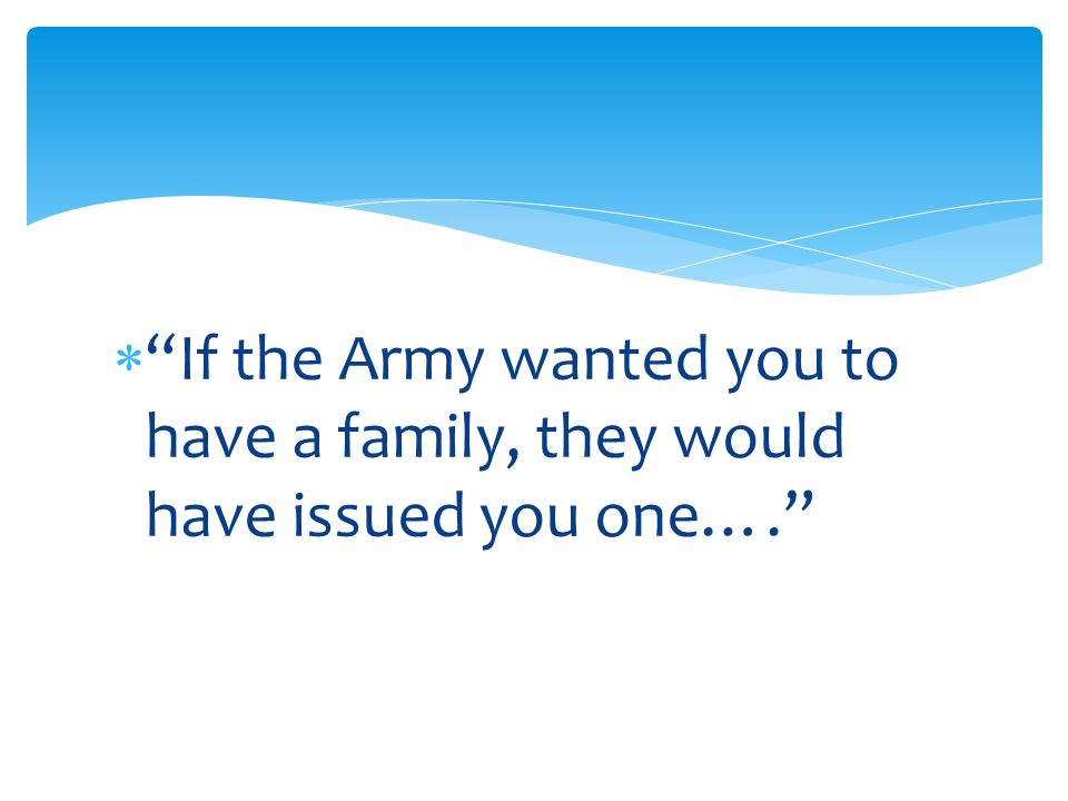  If the Army wanted you to have a family, they would have issued you one….