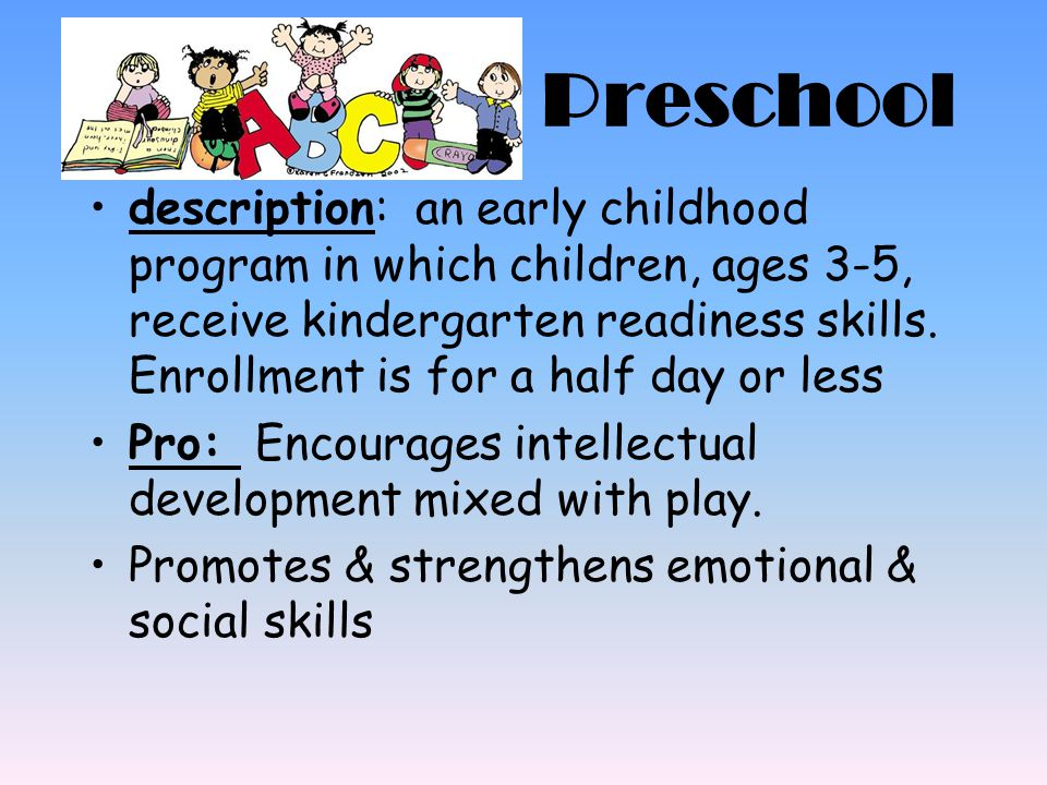 Preschool description: an early childhood program in which children, ages 3-5, receive kindergarten readiness skills. Enrollment is for a half day or
