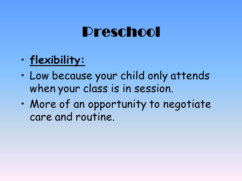 Preschool flexibility: Low because your child only attends when your class is in session. More of an opportunity to negotiate care and routine.