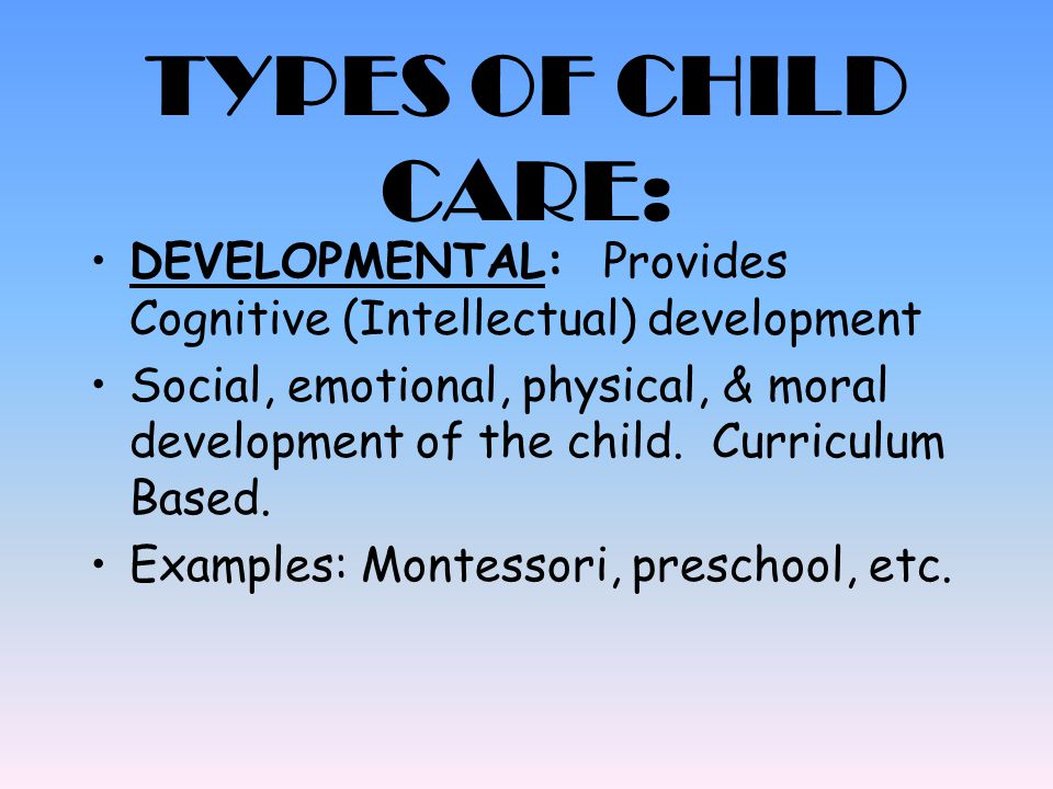 TYPES OF CHILD CARE: COMPREHENSIVE: Combines both custodial and developmental care May include additional services such as: Dental, medical and social services, etc Examples are: Lab schools, Head start, child care, on-site child care, etc.