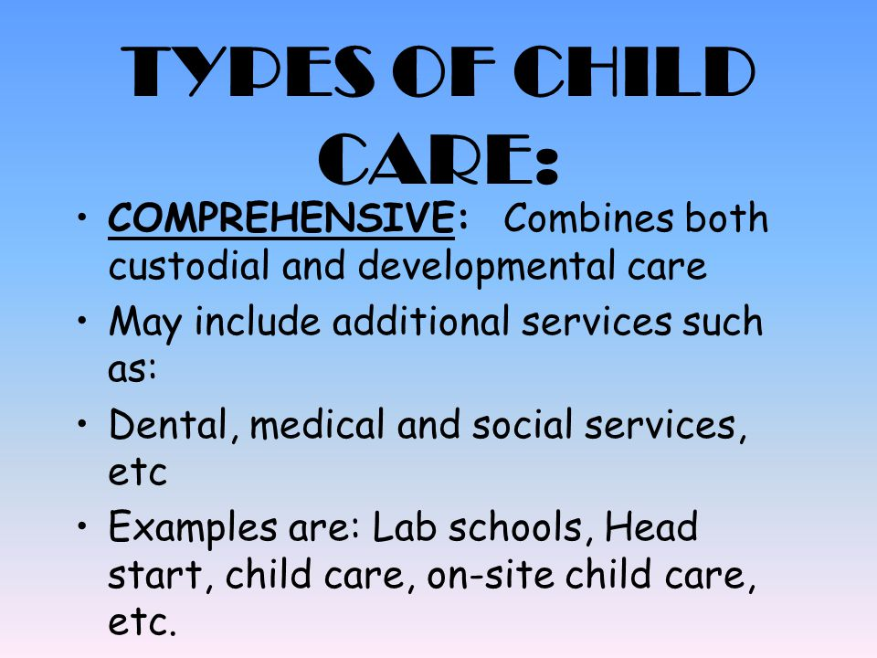 TYPES OF CHILD CARE: COMPREHENSIVE: Combines both custodial and developmental care May include additional services such as: Dental, medical and social