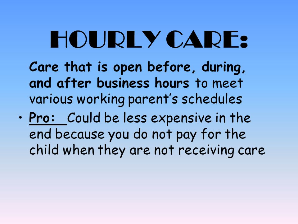 HOURLY CARE: Cons: Prices can be high for the care Difficult to find a reputable place Flexibility: Care works around your Schedule.