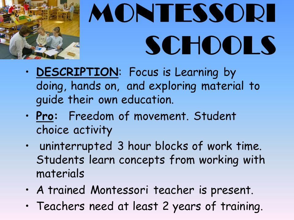 MONTESSORI SCHOOLS Con: Low teacher interaction.Little amounts of free time to just play.
