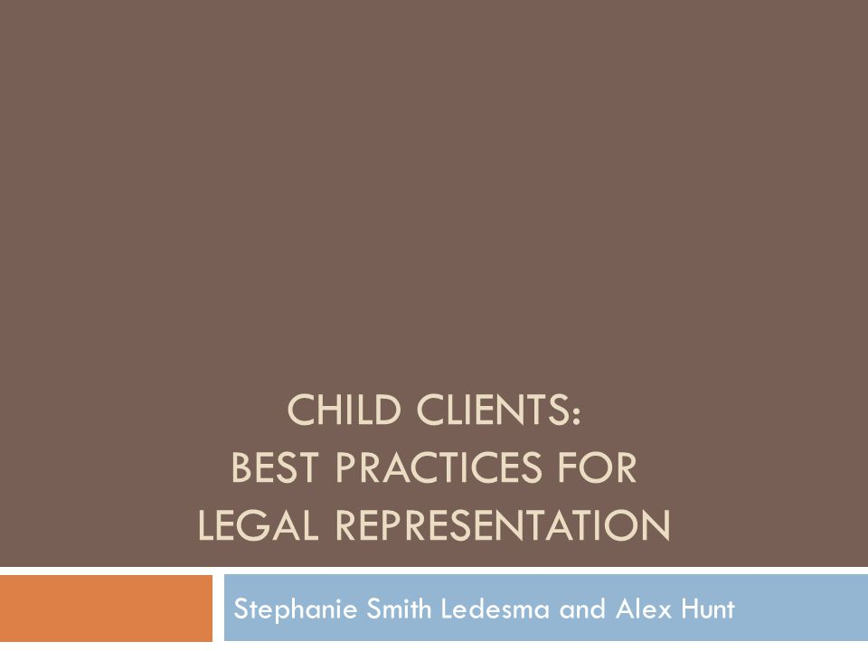 CHILD CLIENTS: BEST PRACTICES FOR LEGAL REPRESENTATION Stephanie Smith Ledesma and Alex Hunt