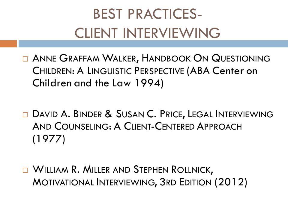 BEST PRACTICES- CLIENT INTERVIEWING  A NNE G RAFFAM W ALKER, H ANDBOOK O N Q UESTIONING C HILDREN : A L INGUISTIC P ERSPECTIVE (ABA Center on Childre