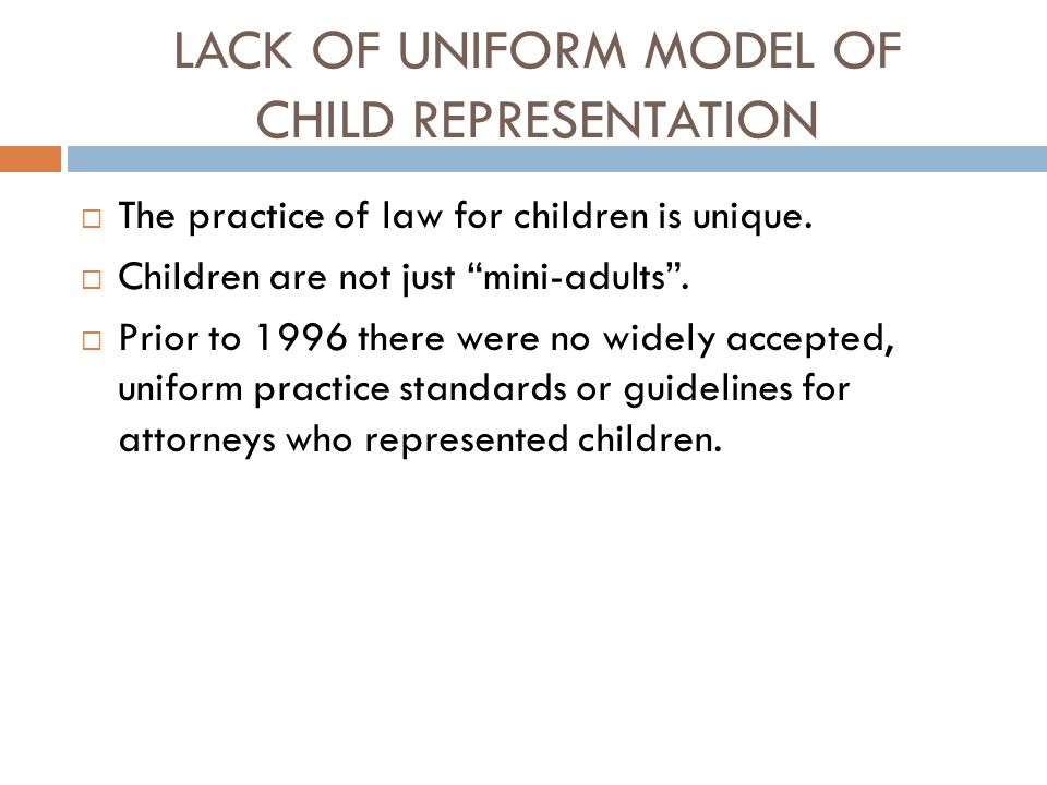 """LACK OF UNIFORM MODEL OF CHILD REPRESENTATION  The practice of law for children is unique.  Children are not just """"mini-adults"""".  Prior to 1996 the"""