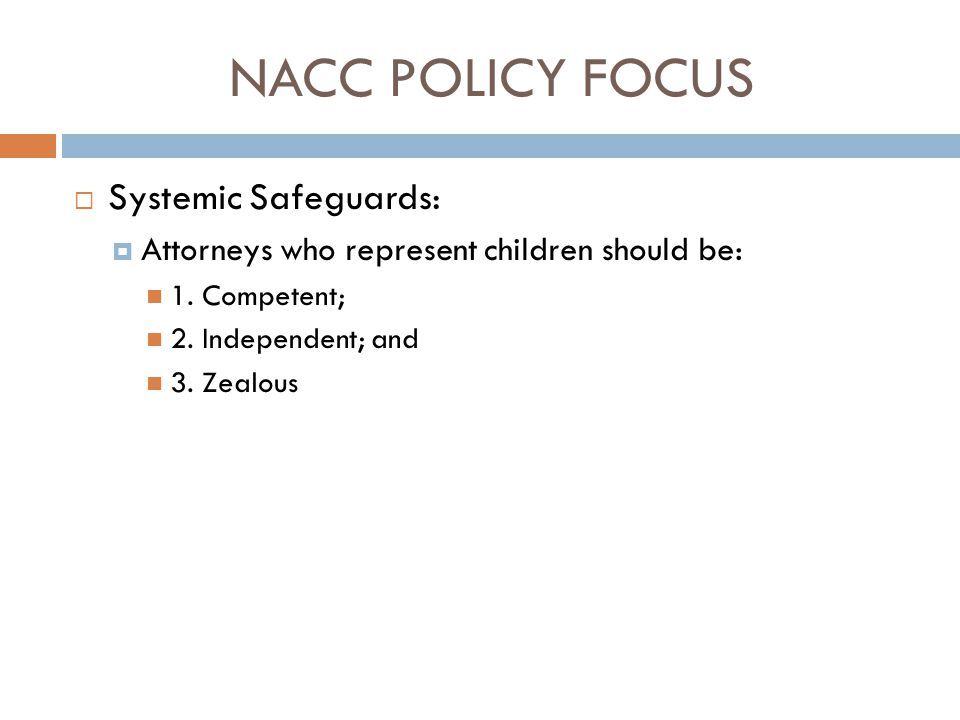 NACC POLICY FOCUS  Systemic Safeguards:  Attorneys who represent children should be: 1. Competent; 2. Independent; and 3. Zealous