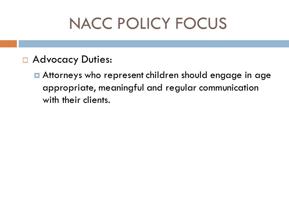 NACC POLICY FOCUS  Advocacy Duties:  Attorneys who represent children should engage in age appropriate, meaningful and regular communication with th
