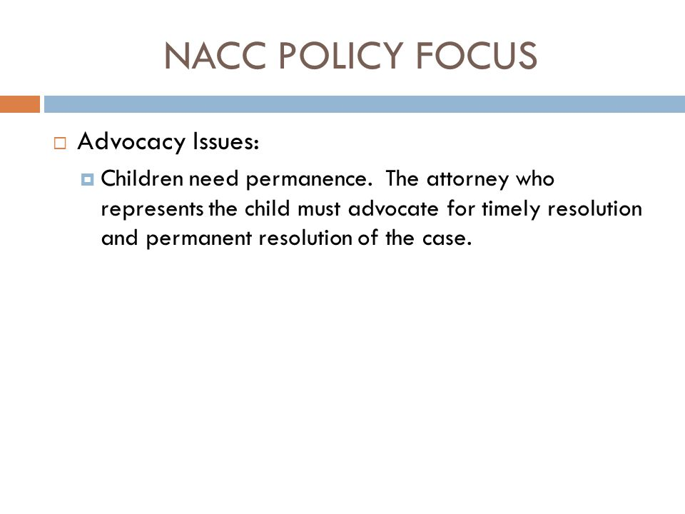 NACC POLICY FOCUS  Advocacy Issues:  Children need permanence. The attorney who represents the child must advocate for timely resolution and permane