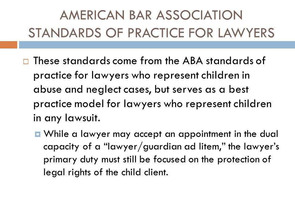 AMERICAN BAR ASSOCIATION STANDARDS OF PRACTICE FOR LAWYERS  These standards come from the ABA standards of practice for lawyers who represent childre