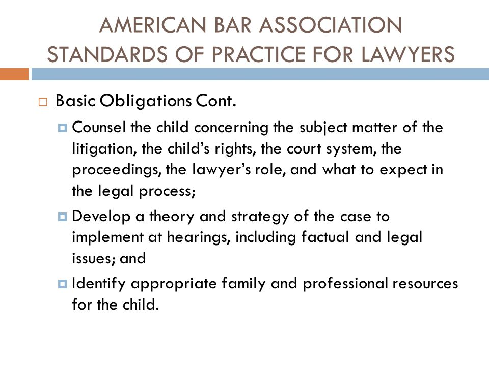 AMERICAN BAR ASSOCIATION STANDARDS OF PRACTICE FOR LAWYERS  Basic Obligations Cont.  Counsel the child concerning the subject matter of the litigati