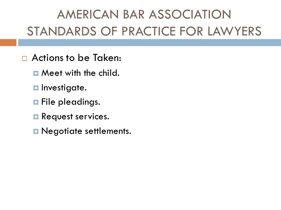 AMERICAN BAR ASSOCIATION STANDARDS OF PRACTICE FOR LAWYERS  Actions to be Taken:  Meet with the child.  Investigate.  File pleadings.  Request se