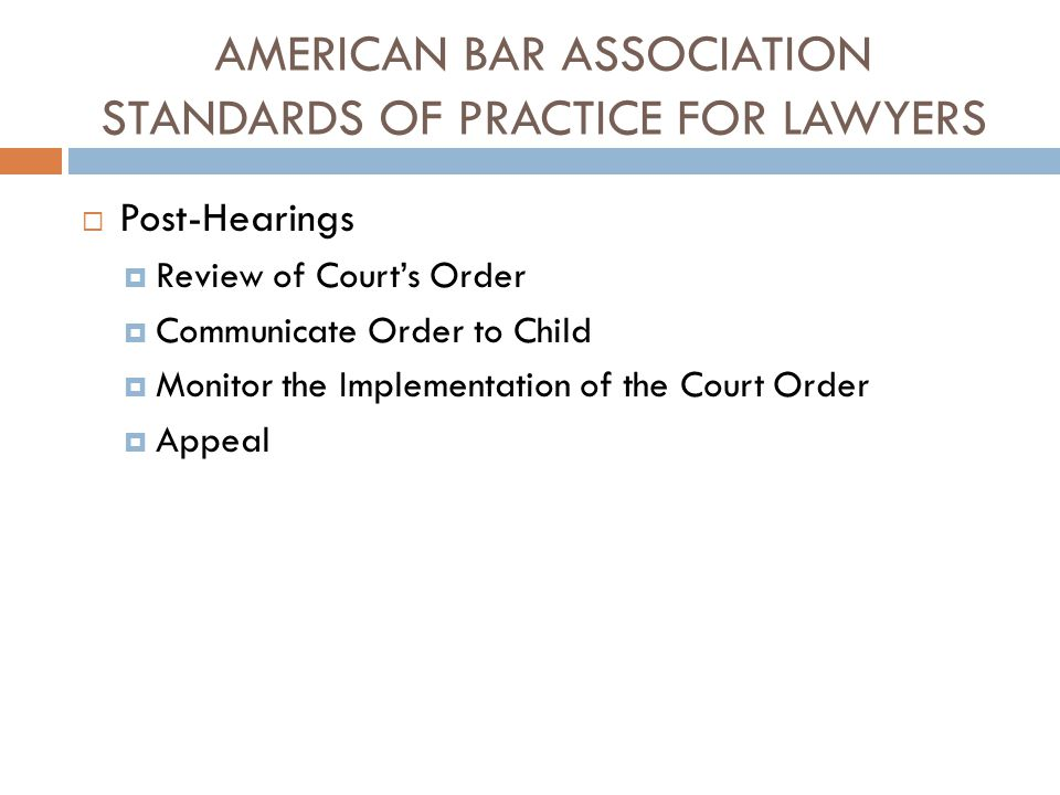 AMERICAN BAR ASSOCIATION STANDARDS OF PRACTICE FOR LAWYERS  Post-Hearings  Review of Court's Order  Communicate Order to Child  Monitor the Implem