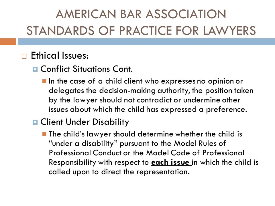 AMERICAN BAR ASSOCIATION STANDARDS OF PRACTICE FOR LAWYERS  Ethical Issues:  Conflict Situations Cont. In the case of a child client who expresses n