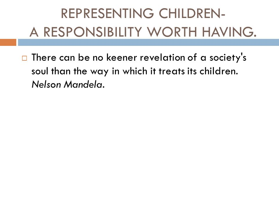 REPRESENTING CHILDREN- A RESPONSIBILITY WORTH HAVING.  There can be no keener revelation of a society's soul than the way in which it treats its chil