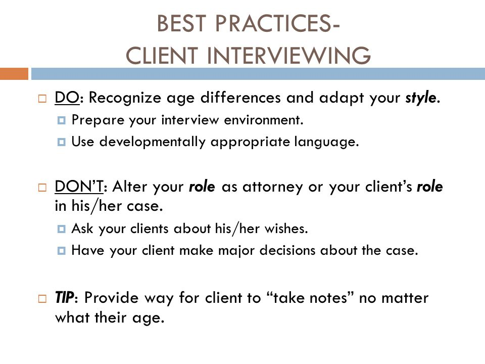 BEST PRACTICES- CLIENT INTERVIEWING  DO: Recognize age differences and adapt your style.  Prepare your interview environment.  Use developmentally