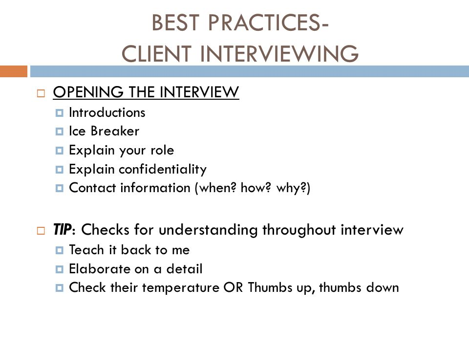 BEST PRACTICES- CLIENT INTERVIEWING  OPENING THE INTERVIEW  Introductions  Ice Breaker  Explain your role  Explain confidentiality  Contact info